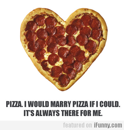 I Would Marry Pizza If I Could...