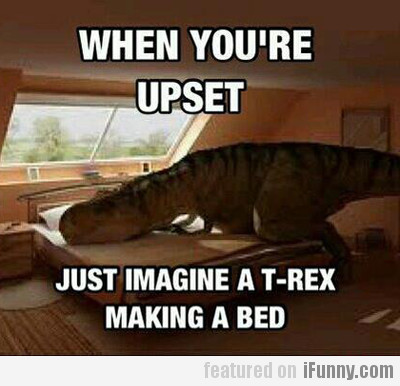 When you're upset, just imagine a t-rex making...