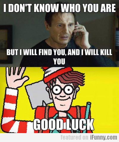 I don't know who you are but I will find you...