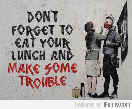 Don't Forget To Eat Your Lunch And...