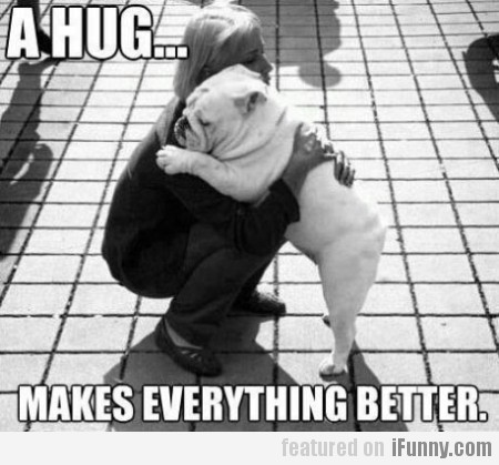 A Hug... Makes Everything Better
