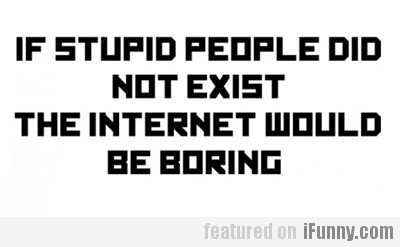 If Stupid People Did Not Exist...