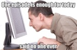 One Episode Is Enough For Today, Said No One Ever