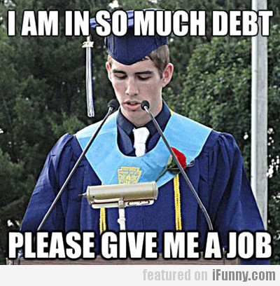 I Am In So Much Debt, Please Give Me A Job