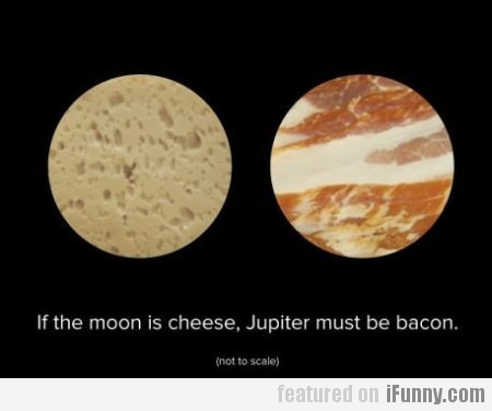 If The Moon Is Cheese, Jupiter Must Be Bacon