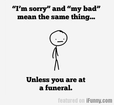 I'm Sorry And My Bad Mean The Same Thing...