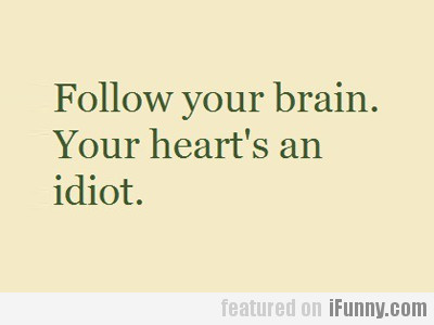 Follow Your Brain. Your Heart's An Idiot