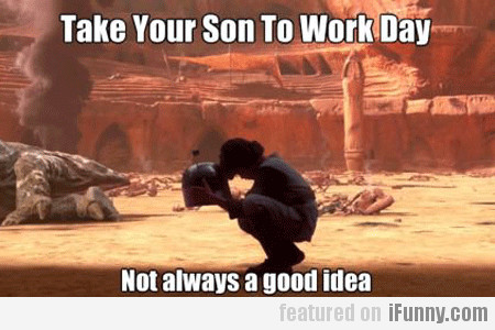 Take Your Son To Work Day, Not Always A Good Idea