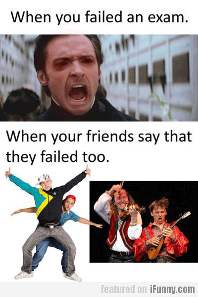 When You Failed An Exam. When Your Friends...