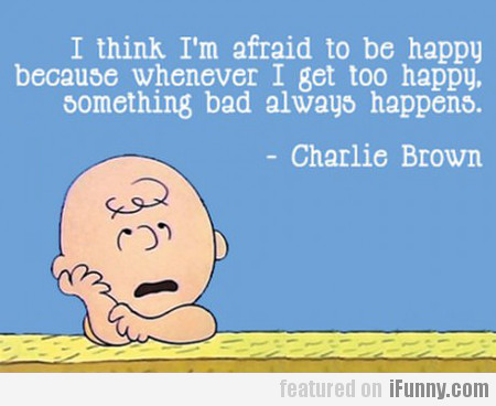 I Think I'm Afraid To Be Happy Because...
