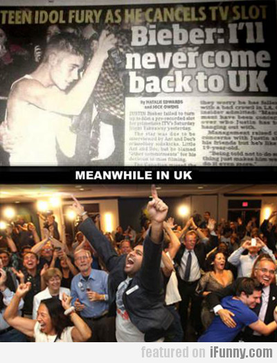 Bieber: I'll Never Come Back To Uk, Meanwhile...