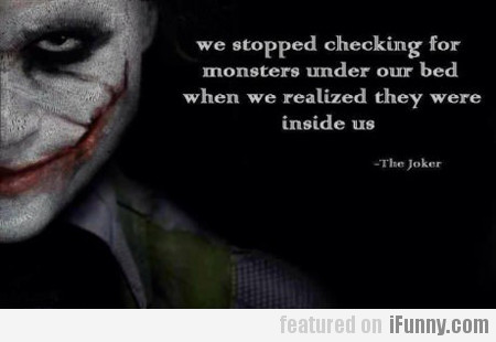 we stopped checking for monsters under our bed