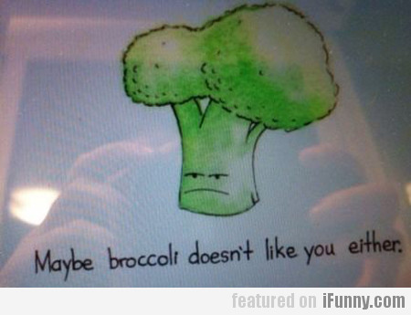 maybe broccoli doesn't like you either