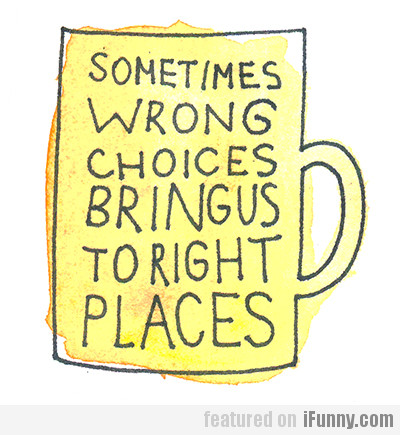 Sometimes Wrong Choices Bring Us To Right Places