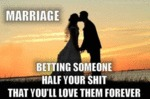 Marriage, Betting Someone Half Your Shit That...