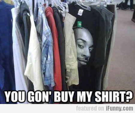 You Gon' Buy My Shirt?