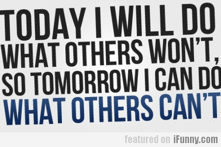 Today I Will Do What Others Won't.