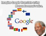 Imagine Google Translate Using Morgan Freeman's...
