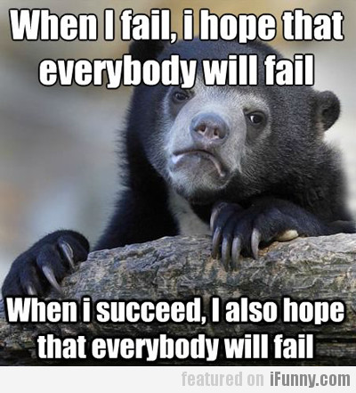 when i fail, i hope that everybody will fail