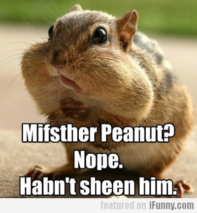 Mifsther Peanut? Nope. Habn't Sheen Him.
