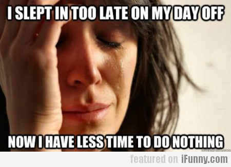 i slept in too late on my day off...