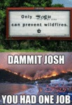 Only Josh Can Prevent Wildfires, Dammit Josh...