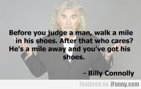 Before You Judge A Man, Walk A Mile In His Shoes..