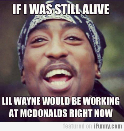 If I Was Still Alive, Lil Wayne Would Be...