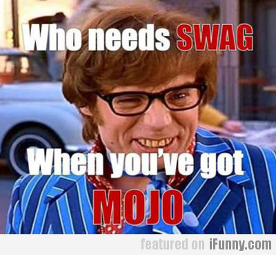 who needs swag, when you've got mojo