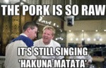 The Pork Is So Raw, It's Still Singing Hakuna...