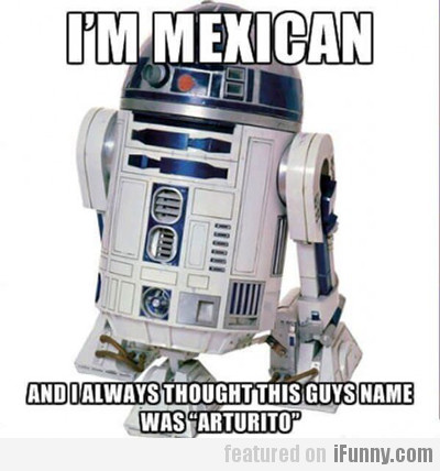 I'm Mexican, And I Always Thought This Guy's...