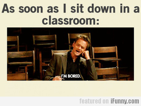 as soon as i sit down in a classroom: i'm bored