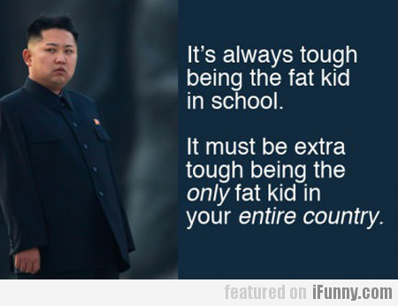 It's Always Tough Being The Fat Kid In School...