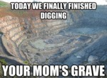 Today We Finally Finished Digging, Your Mom's...