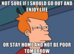 Not Sure If I Should Go Out And Enjoy Life...