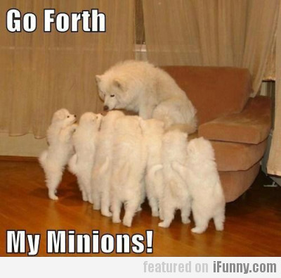 Go forth, my minions!