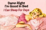 Damn Right I'm Good In Bed, I Can Sleep For Days