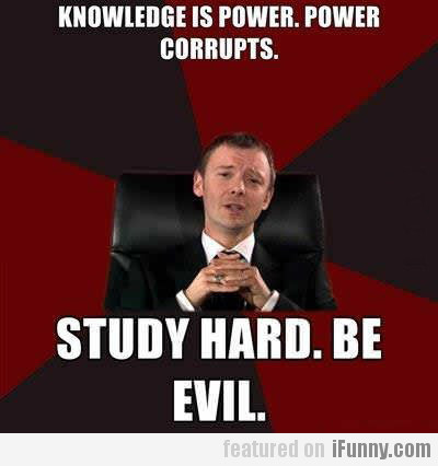 Knowledge Is Power. Power Corrupts...