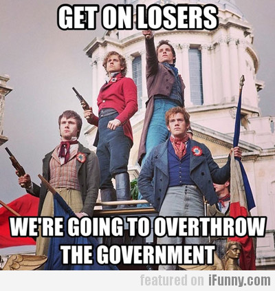 Get On Losers, We're Going To Overthrow The...