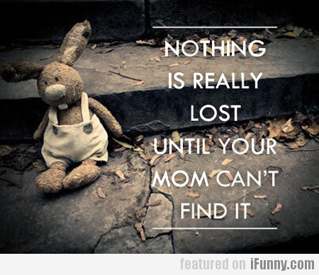 nothing is really lost until your mom can't...