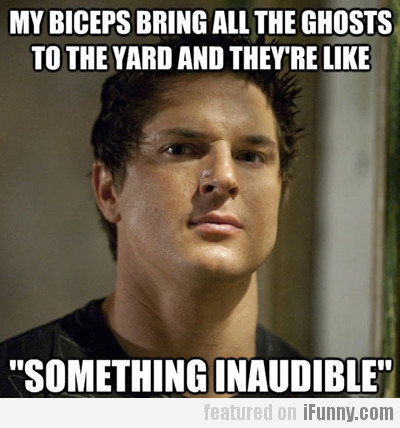 my biceps bring all the ghosts to the yard...