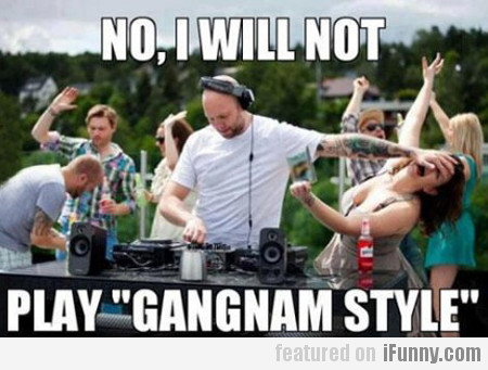 no, i will not play gangnam style