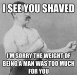 I See You Shaved, I'm Sorry The Weight Of Being...
