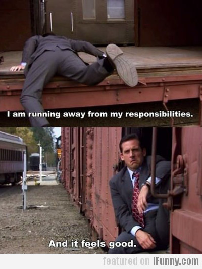 I Am Running Away From My Responsibilities...