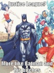 Justice League? More Like Batman And His Bitches