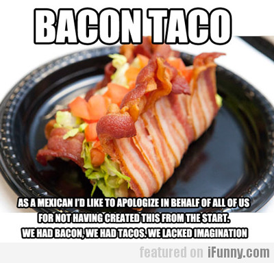 Bacon Taco, As A Mexican I'd Like To Apologize...