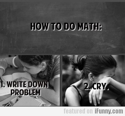 How To Do Math: Write Down Problem, Cry