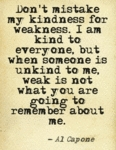 Don't Mistake My Kindness For Weakness..