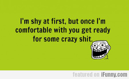 i'm shy at first, but once i'm comfortable with...