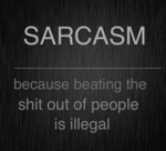 Sarcasm, Because Beating The Shit Out Of People...